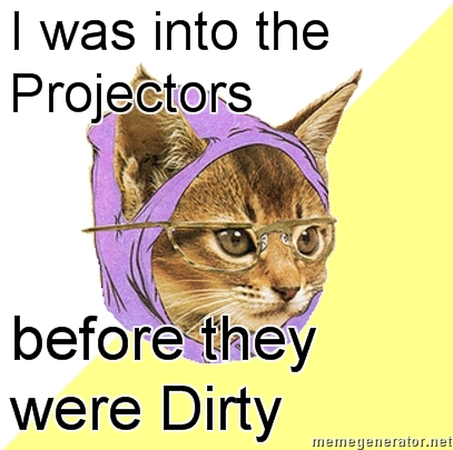 i was into the projectors before they were dirty