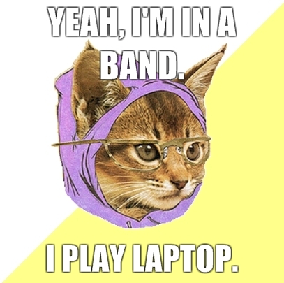 Yeah I'm in a band, I play laptop.